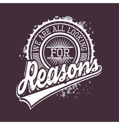 We are all looking for reasons t-shirt typography vector