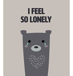 Cute bear feel lonelyt with text i feel so lonely vector