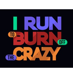 I run to burn off crazy t-shirt typography vector
