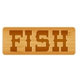 Nameplate of wood for menu with word fish vector