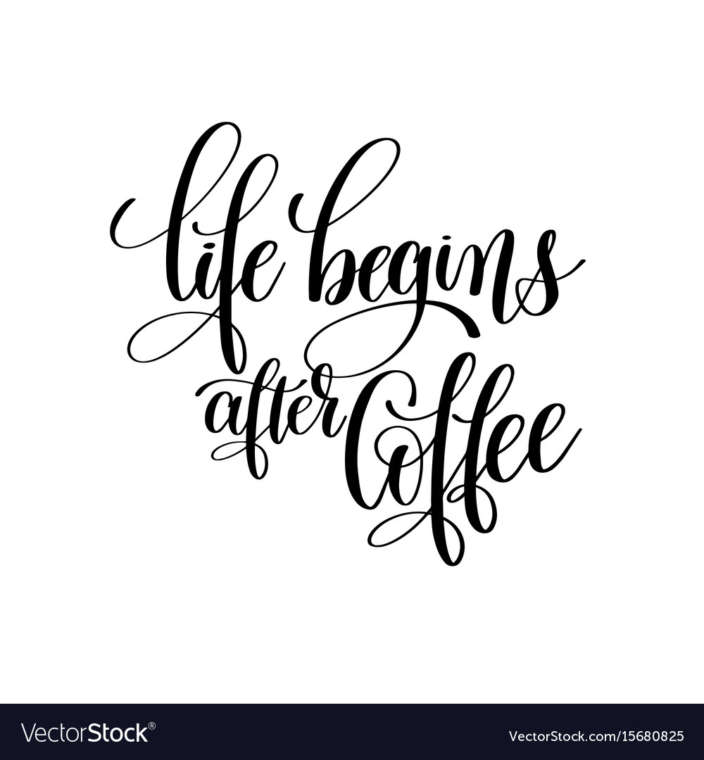 Life Begins After Coffee Black And White Hand Vector Image