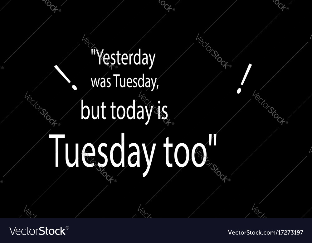 Yesterday was tuesday but today is tuesday too vector image
