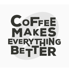 Coffee makes everything better - typographic vector