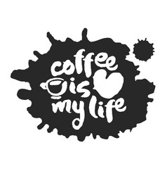 coffee is my life calligraphy and blot vector image vector image