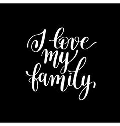 I love my family handwritten calligraphy positive vector image vector image
