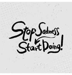 Stop sadness-start doing - hand drawn quotes black vector