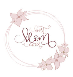 Best mom ever vintage text in round flowers vector