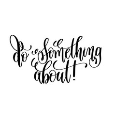 do something about black and white hand lettering vector image vector image