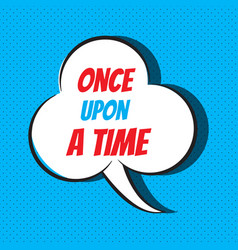 Comic speech bubble with phrase once upon a time vector