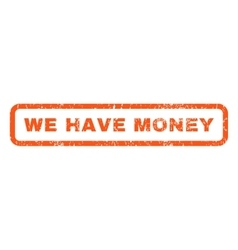 We Have Money Rubber Stamp vector image