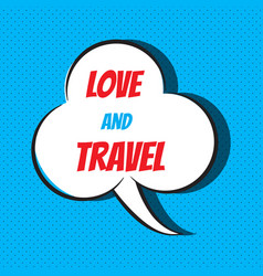 Comic speech bubble with phrase love to travel vector