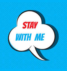 Comic speech bubble with phrase stay with me vector