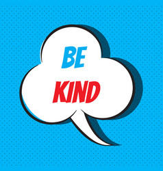 Comic speech bubble with phrase be kind vector