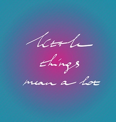 Hand drawn quote little things mean a lot in on vector image