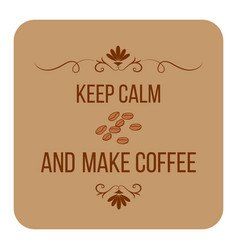Keep calm and make coffee quote about coffee vector