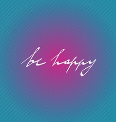 Hand drawn quote be happy in on bright background vector