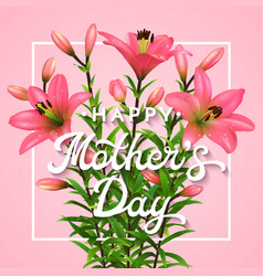 Happy mothers day greeting card with pink lilies vector
