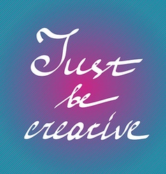Hand drawn quote just be creative in on bright vector