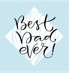 best dad ever handwritten positive quote to vector image vector image
