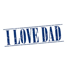 I love dad blue grunge vintage stamp isolated on vector