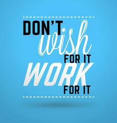 Motivational typographic quote - dont wish for it vector