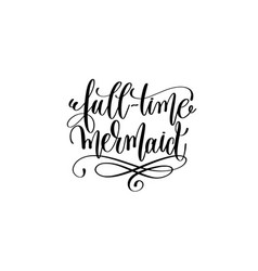 full-time mermaid - hand lettering positive quote vector image vector image