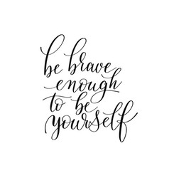 Be brave enough to be yourself black and white vector