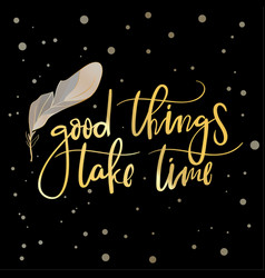 good things take time hand drawn calligraphy vector image vector image