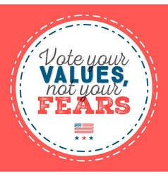 Vote your values not your fears typographic quote vector