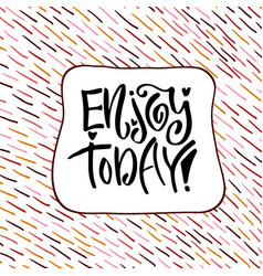 enjoy today hand lettering calligraphy vector image vector image