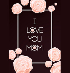 I love you mom happy mothers day beautiful vector