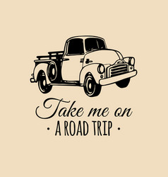 take me on a road trip quote with old pickup vector image
