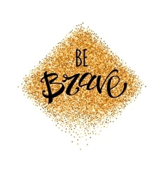 Be brave lettering at gold glitter vector