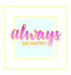 Always be happy motivation and inspiration phrase vector