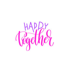 Happy together - hand lettering calligraphy quote vector