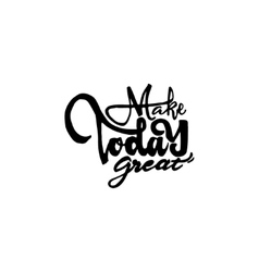 Make today great - hand drawn calligraphy and vector
