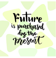 Future is purchased by the present inspirational vector