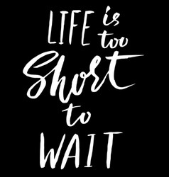 Life is too short to wait hand drawn lettering vector