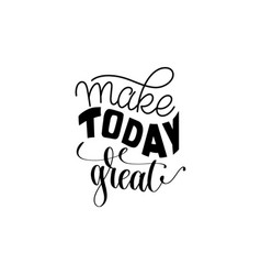 make today great hand written lettering positive vector image vector image