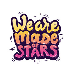 We are made of stars hand drawn lettering phrase vector