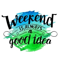 Weekend is always a good idea calligraphy vector image vector image