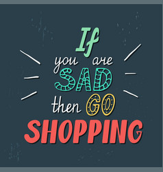 if you are sad then go shopping vector image vector image