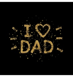 I love Dad gold glitter text - quote with golden vector image