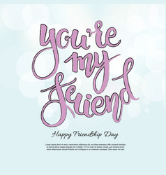 You are my friend phrase hand drawn lettering vector