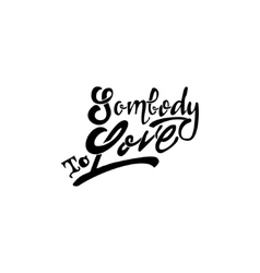 Somebody to love Hand-lettering text Handmade vector image vector image