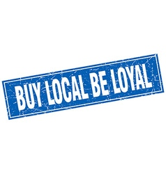 Buy local be loyal blue square grunge stamp on vector