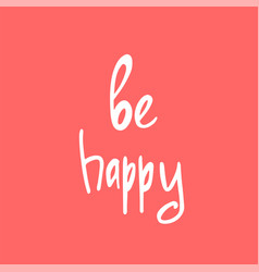 be happy - hand drawn brush text handmade vector image vector image