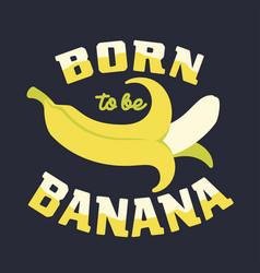 Born to be banana vector