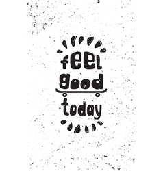 Feel good today motivational grunge poster vector