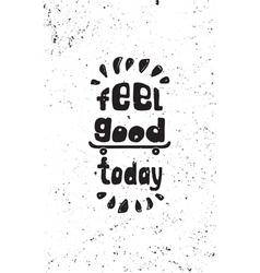 Feel good today motivational grunge poster vector